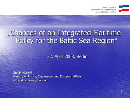 "Ministry of Justice, Employment and European Affairs of Land Schleswig-Holstein 1 ""Chances of an Integrated Maritime Policy for the Baltic Sea Region """