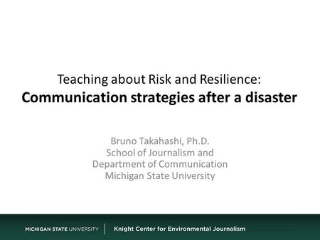 Teaching about Risk and Resilience: Communication strategies after a disaster Bruno Takahashi, Ph.D. School of Journalism and Department of Communication.