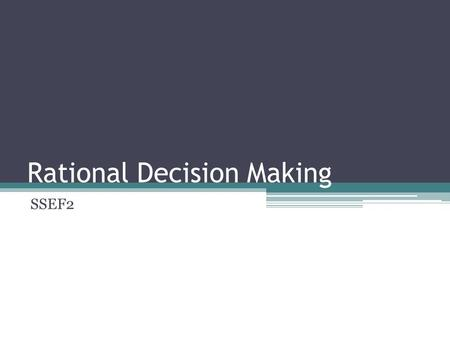 Rational Decision Making SSEF2. Decision Making Decision making refers to the process by which rational consumers seeking their own happiness or utility.