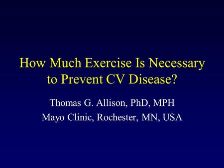 How Much Exercise Is Necessary to Prevent CV Disease? Thomas G. Allison, PhD, MPH Mayo Clinic, Rochester, MN, USA.