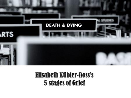 Elisabeth Kübler-Ross's 5 stages of Grief