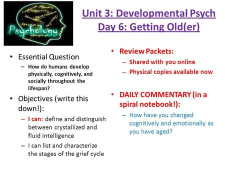 Unit 3: Developmental Psych Day 6: Getting Old(er) Essential Question – How do humans develop physically, cognitively, and socially throughout the lifespan?