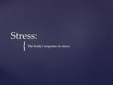 { Stress: The body's response to stress.  The body's response to stress begins with appraisal (assessing) of the situation, followed by activation of.