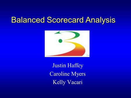 Balanced Scorecard Analysis Justin Haffey Caroline Myers Kelly Vacari.