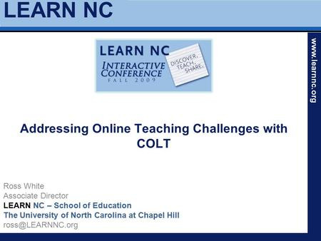 LEARN NC www.learnnc.org Addressing Online Teaching Challenges with COLT Ross White Associate Director LEARN NC – School of Education The University of.