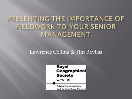 Lawrence Collins & Tim Bayliss. In the context of geographical fieldwork  Improved decision making  Clear rationale of the need for fieldwork  Confident.