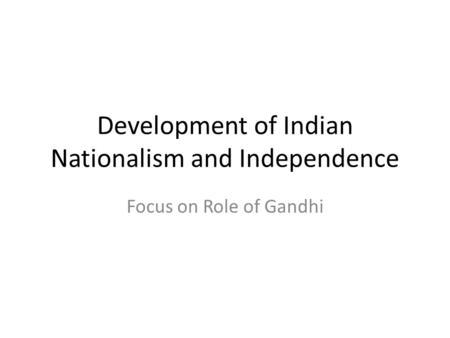 Development of Indian Nationalism and Independence Focus on Role of Gandhi.