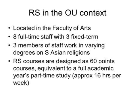 RS in the OU context Located in the Faculty of Arts 8 full-time staff with 3 fixed-term 3 members of staff work in varying degrees on S Asian religions.