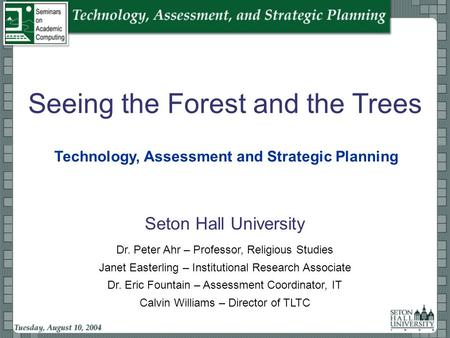 Seeing the Forest and the Trees Seton Hall University Technology, Assessment and Strategic Planning Calvin Williams – Director of TLTC Janet Easterling.