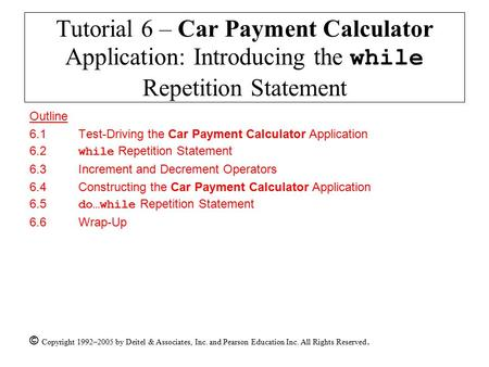 © Copyright 1992–2005 by Deitel & Associates, Inc. and Pearson Education Inc. All Rights Reserved. Tutorial 6 – Car Payment Calculator Application: Introducing.