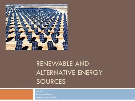 RENEWABLE AND ALTERNATIVE ENERGY SOURCES Mrs. Paul Environmental Science Chapter 17 (pgs. 264-283)
