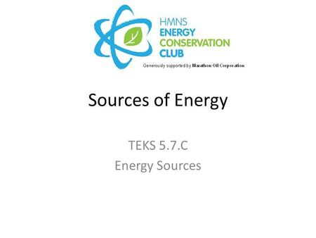 Sources of Energy TEKS 5.7.C Energy Sources. Engage Which of the following slides show a source of energy for our homes, cars, etc. ? As we scroll through.