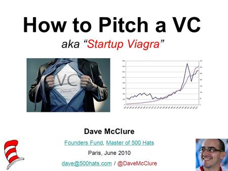 "How to Pitch a VC aka ""Startup Viagra"" Dave McClure Founders FundFounders Fund, Master of 500 HatsMaster of 500 Hats Paris, June 2010"