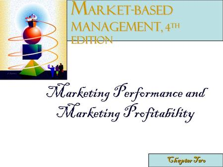 Marketing Performance and Marketing Profitability Chapter Two M arket-Based Management, 4 th edition.