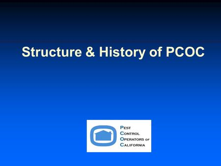Structure & History of PCOC. Main Purpose of PCOC The purpose of the Pest Control Operators of California (PCOC) is to provide structural pest control.