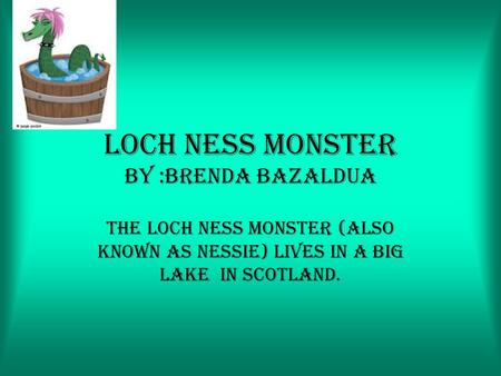 Loch ness monster by :Brenda bazaldua The loch ness monster (also known as nessie) lives in a big lake in Scotland.