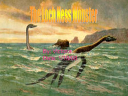 By: Victoria Date: 1/18/08. The first ever Loch Ness Monster Sighting was in 565 A.D by an Irish Saint named Saint Columba There have been over 2,000.