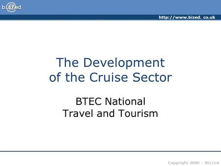 co.uk Copyright 2006 – Biz/ed The Development of the Cruise Sector BTEC National Travel and Tourism.