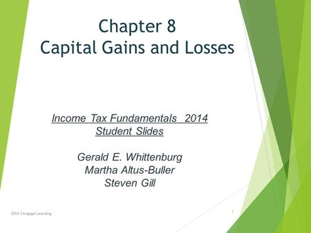 Chapter 8 Capital Gains and Losses 2014 Cengage Learning Income Tax Fundamentals 2014 Student Slides Gerald E. Whittenburg Martha Altus-Buller Steven Gill.