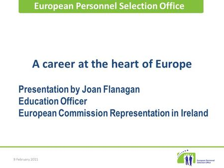 9 February 2011 A career at the heart of Europe European Personnel Selection Office Presentation by Joan Flanagan Education Officer European Commission.