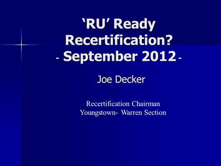 'RU' Ready Recertification? - September 2012 - Joe Decker Joe Decker Recertification Chairman Youngstown- Warren Section.