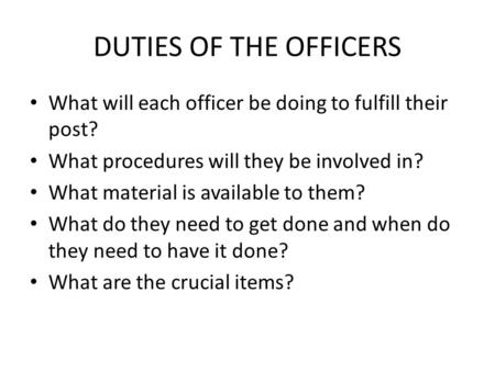 DUTIES OF THE OFFICERS What will each officer be doing to fulfill their post? What procedures will they be involved in? What material is available to them?