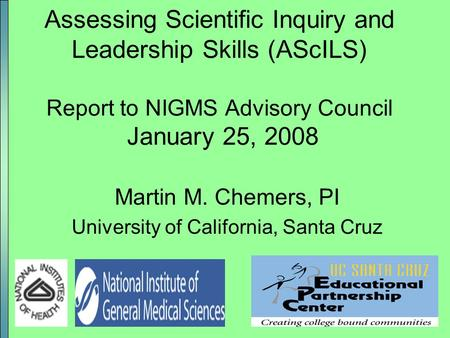 1 Assessing Scientific Inquiry and Leadership Skills (AScILS) Report to NIGMS Advisory Council January 25, 2008 Martin M. Chemers, PI University of California,