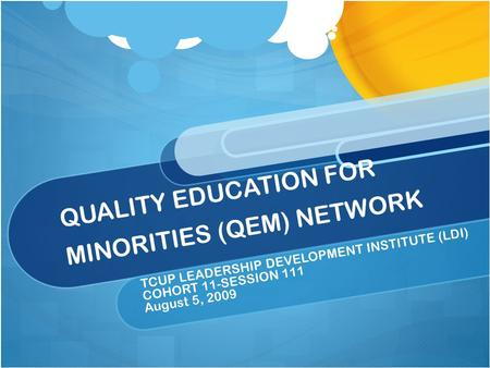 QUALITY EDUCATION FOR MINORITIES (QEM) NETWORK TCUP LEADERSHIP DEVELOPMENT INSTITUTE (LDI) COHORT 11-SESSION 111 August 5, 2009.