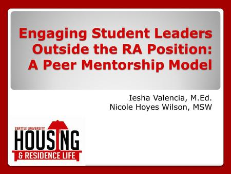 Engaging Student Leaders Outside the RA Position: A Peer Mentorship Model Iesha Valencia, M.Ed. Nicole Hoyes Wilson, MSW.
