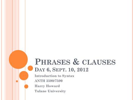 P HRASES & CLAUSES D AY 6, S EPT. 10, 2012 Introduction to Syntax ANTH 3590/7590 Harry Howard Tulane University.