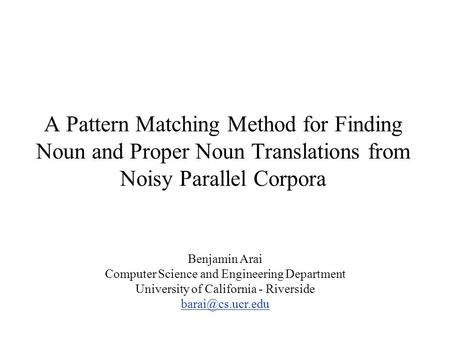 A Pattern Matching Method for Finding Noun and Proper Noun Translations from Noisy Parallel Corpora Benjamin Arai Computer Science and Engineering Department.