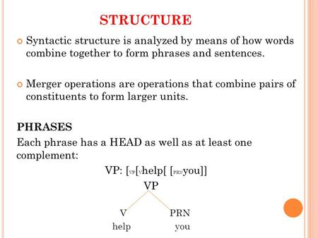 STRUCTURE Syntactic structure is analyzed by means of how words combine together to form phrases and sentences. Merger operations are operations that combine.