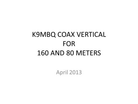 K9MBQ COAX VERTICAL FOR 160 AND 80 METERS April 2013.