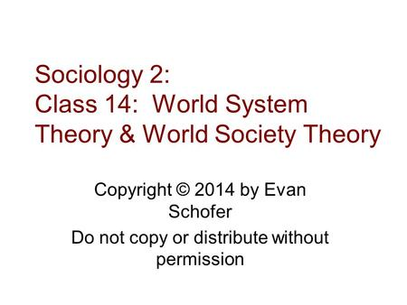 Sociology 2: Class 14: World System Theory & World Society Theory Copyright © 2014 by Evan Schofer Do not copy or distribute without permission.