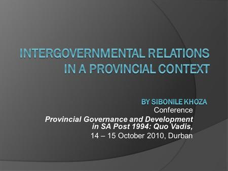 Conference Provincial Governance and Development in SA Post 1994: Quo Vadis, 14 – 15 October 2010, Durban.