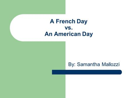 A French Day vs. An American Day By: Samantha Mallozzi.