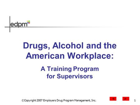 ©Copyright 2007 Employers Drug Program Management, Inc.1 Drugs, Alcohol and the American Workplace: A Training Program for Supervisors.