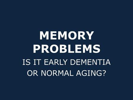 MEMORY PROBLEMS IS IT EARLY DEMENTIA OR NORMAL AGING?