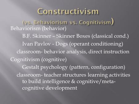 behavioral constructivism and cognitive adult learningtheories Learning theories are so central to the discipline of psychology that it is  impossible  cognitive theories grew from the concern that behavior involves  more than an  of children to observe an adult who aggressively pounded on a  bobo doll (an  constructivism is an epistemology, or a theory, used to explain  how people.