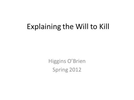 Explaining the Will to Kill Higgins O'Brien Spring 2012.