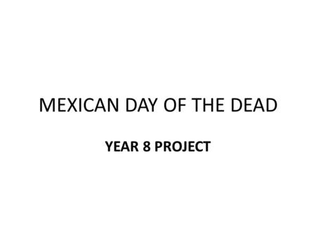 MEXICAN DAY OF THE DEAD YEAR 8 PROJECT. LESSON OBJECTIVE During this lesson the objective is for you to explore and learn a little about the Mexican.
