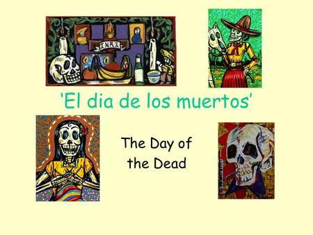'El dia de los muertos' The Day of the Dead. What is the day of the Dead? More than 500 years ago, when the Spanish Conquistadors landed in what is now.