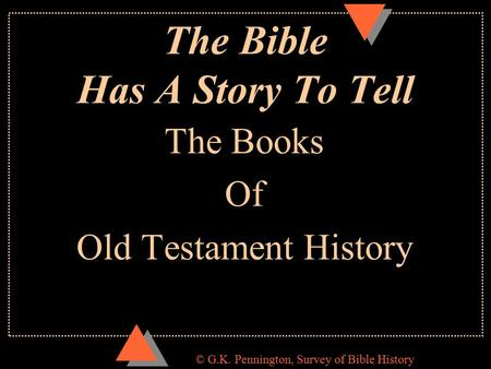 © G.K. Pennington, Survey of Bible History The Bible Has A Story To Tell The Books Of Old Testament History.