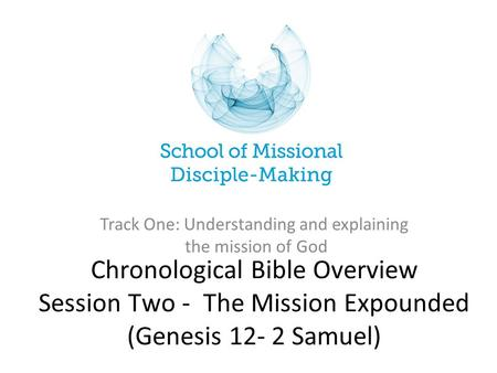 Chronological Bible Overview Session Two - The Mission Expounded (Genesis 12- 2 Samuel) Track One: Understanding and explaining the mission of God.