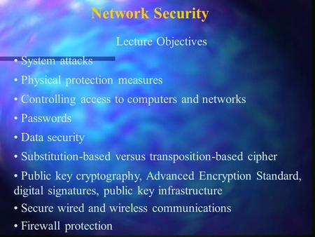 Network Security Lecture Objectives System attacks Physical protection measures Controlling access to computers and networks Passwords Data security Substitution-based.