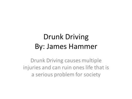 Drunk Driving By: James Hammer Drunk Driving causes multiple injuries and can ruin ones life that is a serious problem for society.