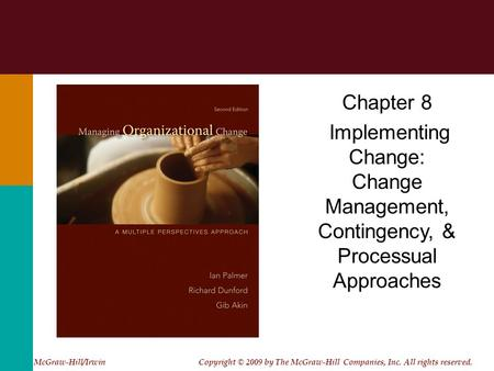 Chapter 8 Implementing Change: Change Management, Contingency, & Processual Approaches McGraw-Hill/Irwin Copyright © 2009 by The McGraw-Hill Companies,