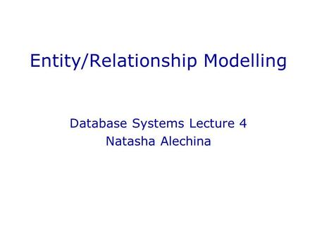 Entity/Relationship Modelling Database Systems Lecture 4 Natasha Alechina.