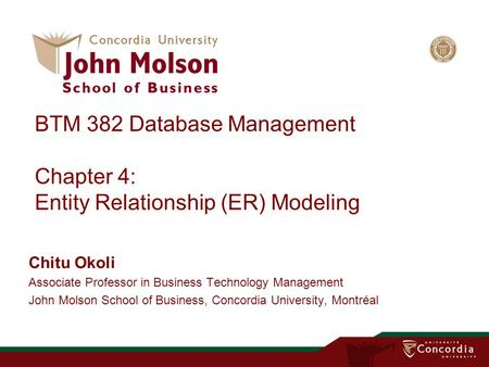BTM 382 Database Management Chapter 4: Entity Relationship (ER) Modeling Chitu Okoli Associate Professor in Business Technology Management John Molson.