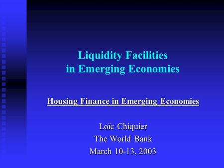 Liquidity Facilities in Emerging Economies Housing Finance in Emerging Economies Loïc Chiquier The World <strong>Bank</strong> March 10-13, 2003.
